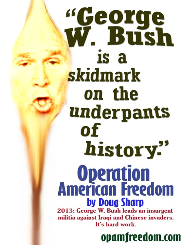 George W. Bush is a skidmark on the underpants of history.